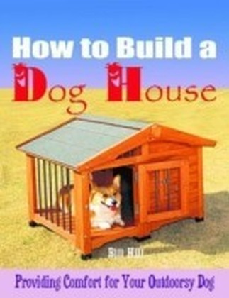 How to Build a Dog House - Providing Comfort for Your Outdoorsy Dog
