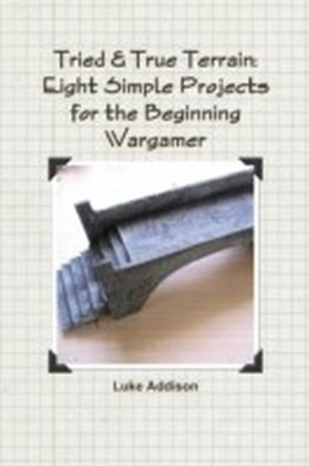 Tried & True Terrain: Eight Simple Projects for the Beginning Wargamer