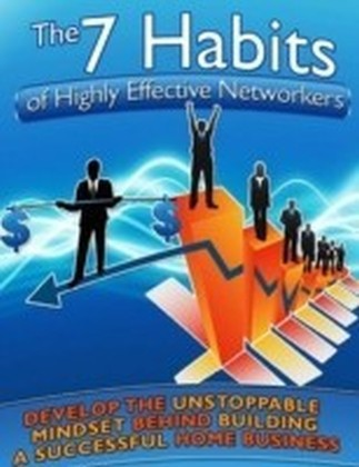 7 Habits of Highly Effective Networkers - Develop the Unstoppable Mindset Behind Building a Successful Home Business