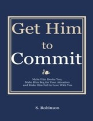 Get Him to Commit - Make Him Desire You, Make Him Beg for Your Attention and Make Him Fall in Love With You