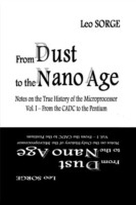 From Dust to the Nanoage: Notes on the True History of the Microprocessor: Vol 1 From the CADC to the Pentium