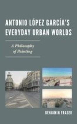 Antonio Lopez Garcia's Everyday Urban Worlds