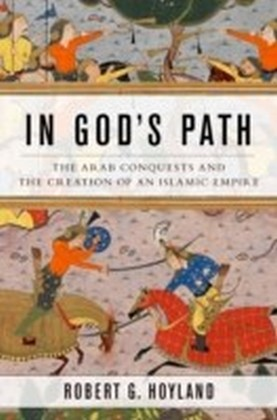 In God's Path: The Arab Conquests and the Creation of an Islamic Empire