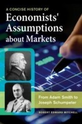 Concise History of Economists' Assumptions about Markets: From Adam Smith to Joseph Schumpeter