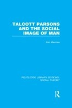Talcott Parsons and the Social Image of Man (RLE Social Theory)