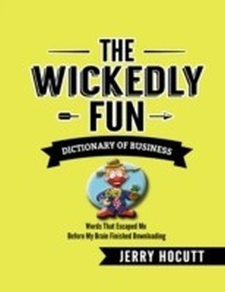 Wickedly Fun Dictionary of Business - Words That Escaped Me Before My Brain Finished Downloading