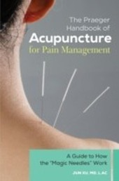 """Praeger Handbook of Acupuncture for Pain Management: A Guide to How the """"Magic Needles"""" Work"""