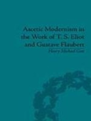 Ascetic Modernism in the Work of T S Eliot and Gustave Flaubert