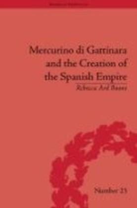 Mercurino di Gattinara and the Creation of the Spanish Empire