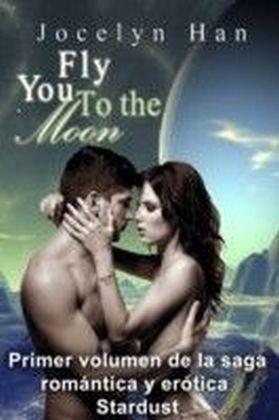 Fly You To The Moon (Primer volumen de la saga romantica y erotica Stardust)