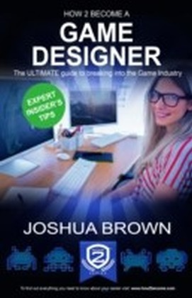 How To Become A Game Designer - The ULTIMATE guide to breaking into the Game Industry