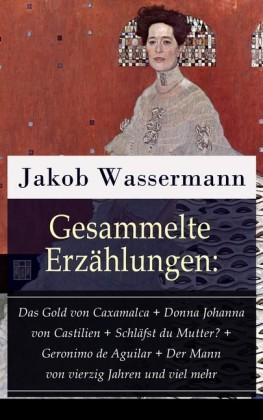 Gesammelte Erzählungen: Das Gold von Caxamalca + Donna Johanna von Castilien + Schläfst du Mutter? + Geronimo de Aguilar + Der Mann von vierzig Jahren und viel mehr