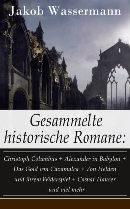 Gesammelte historische Romane: Christoph Columbus + Alexander in Babylon + Das Gold von Caxamalca + Von Helden und ihrem Widerspiel + Caspar Hauser und viel mehr