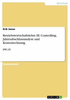 Betriebswirtschaftslehre III. Controlling, Jahresabschlussanalyse und Kostenrechnung