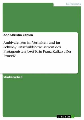 Ambivalenzen im Verhalten und im Schuld-/ Unschuldsbewusstsein des Protagonisten Josef K. in Franz Kafkas 'Der Proceß'