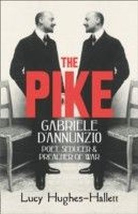 Pike: Gabriele d'Annunzio, Poet, Seducer and Preacher of War