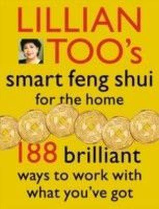 Lillian Too's Smart Feng Shui For The Home: 188 brilliant ways to work with what you've got