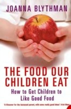 Food Our Children Eat: How to Get Children to Like Good Food