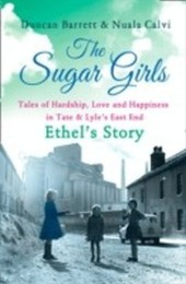 Sugar Girls - Ethel's Story: Tales of Hardship, Love and Happiness in Tate & Lyle's East End