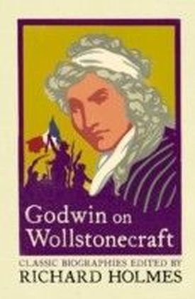 Godwin on Wollstonecraft: The Life of Mary Wollstonecraft by William Godwin