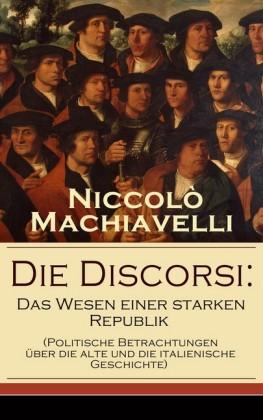 Die Discorsi: Das Wesen einer starken Republik (Politische Betrachtungen über die alte und die italienische Geschichte)