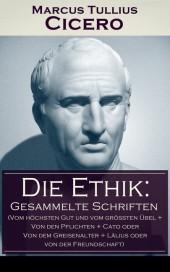 Die Ethik: Gesammelte Schriften (Vom höchsten Gut und vom größten Übel + Von den Pflichten + Cato oder Von dem Greisenalter + Lälius oder von der Freundschaft)