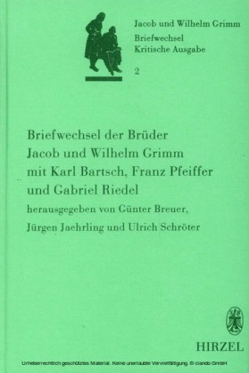 Briefwechsel der Brüder Jacob und Wilhelm Grimm mit Karl Bartsch, Franz Pfeiffer und Gabriel Riedel