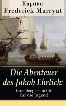 Die Abenteuer des Jakob Ehrlich: Eine Seegeschichte für die Jugend