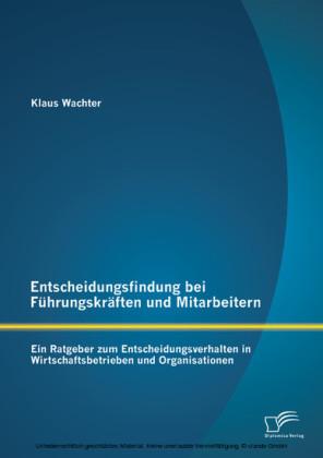 Entscheidungsfindung bei Führungskräften und Mitarbeitern: Ein Ratgeber zum Entscheidungsverhalten in Wirtschaftsbetrieben und Organisationen