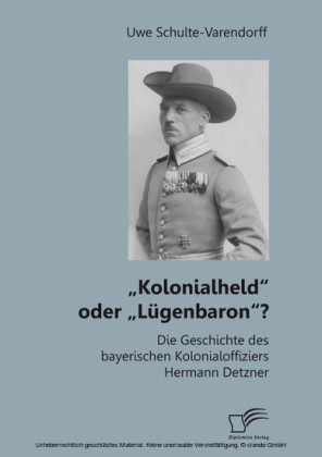 'Kolonialheld' oder 'Lügenbaron'? Die Geschichte des bayerischen Kolonialoffiziers Hermann Detzner