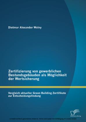 Zertifizierung von gewerblichen Bestandsgebäuden als Möglichkeit der Wertsicherung: Vergleich aktueller Green Building Zertifikate zur Entscheidungsfindung