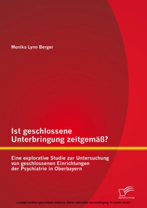 Ist geschlossene Unterbringung zeitgemäß? Eine explorative Studie zur Untersuchung von geschlossenen Einrichtungen der Psychiatrie in Oberbayern