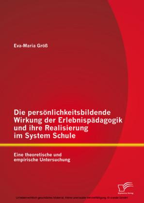 Die persönlichkeitsbildende Wirkung der Erlebnispädagogik und ihre Realisierung im System Schule: Eine theoretische und empirische Untersuchung
