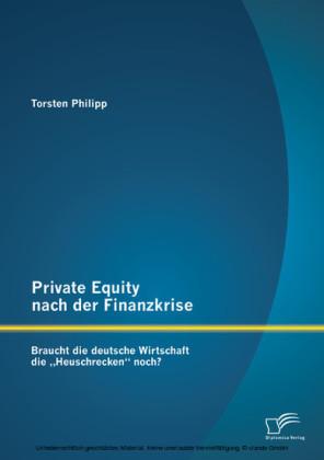 Private Equity nach der Finanzkrise: Braucht die deutsche Wirtschaft die 'Heuschrecken' noch?