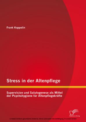 Stress in der Altenpflege: Supervision und Salutogenese als Mittel der Psychohygiene für Altenpflegekräfte