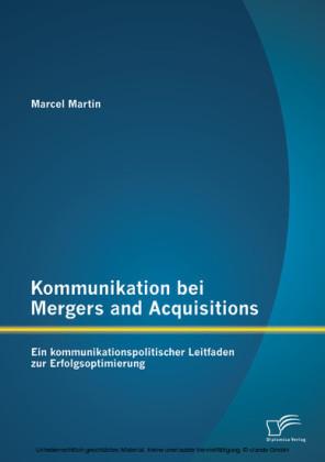 Kommunikation bei Mergers and Acquisitions: Ein kommunikationspolitischer Leitfaden zur Erfolgsoptimierung