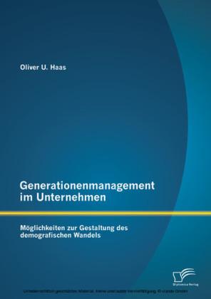Generationenmanagement im Unternehmen: Möglichkeiten zur Gestaltung des demografischen Wandels