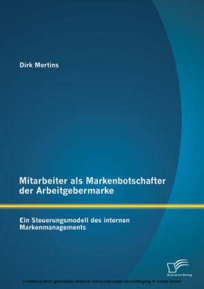 Mitarbeiter als Markenbotschafter der Arbeitgebermarke: Ein Steuerungsmodell des internen Markenmanagements