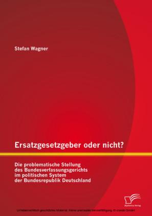 Ersatzgesetzgeber oder nicht? Die problematische Stellung des Bundesverfassungsgerichts im politischen System der Bundesrepublik Deutschland