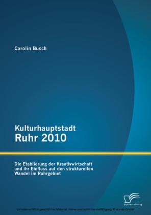 Kulturhauptstadt Ruhr 2010: Die Etablierung der Kreativwirtschaft und ihr Einfluss auf den strukturellen Wandel im Ruhrgebiet