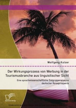 Der Wirkungsprozess von Werbung in der Tourismusbranche aus linguistischer Sicht: Eine sprachwissenschaftliche Zielgruppenanalyse deutscher Reiseprospekte