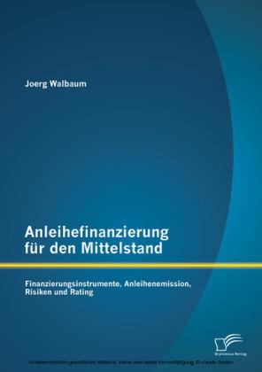 Anleihefinanzierung für den Mittelstand: Finanzierungsinstrumente, Anleihenemission, Risiken und Rating