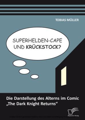 Superhelden-Cape und Krückstock? Die Darstellung des Alterns im Comic 'The Dark Knight Returns'