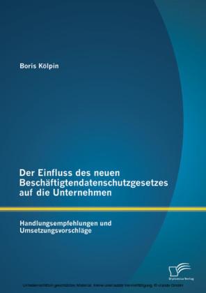 Der Einfluss des neuen Beschäftigtendatenschutzgesetzes auf die Unternehmen: Handlungsempfehlungen und Umsetzungsvorschläge