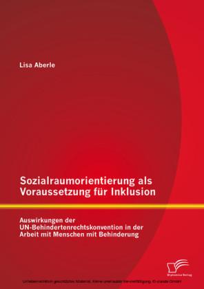 Sozialraumorientierung als Voraussetzung für Inklusion: Auswirkungen der UN-Behindertenrechtskonvention in der Arbeit mit Menschen mit Behinderung