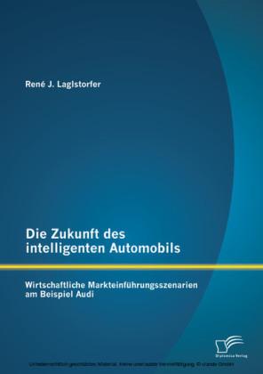 Die Zukunft des intelligenten Automobils: Wirtschaftliche Markteinführungsszenarien am Beispiel Audi