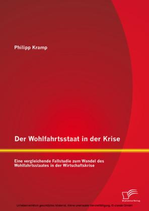 Der Wohlfahrtsstaat in der Krise: Eine vergleichende Fallstudie zum Wandel des Wohlfahrtsstaates in der Wirtschaftskrise