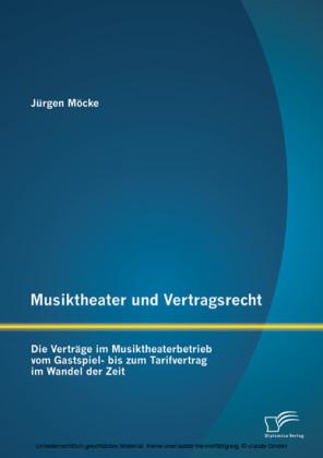 Musiktheater und Vertragsrecht: Die Verträge im Musiktheaterbetrieb vom Gastspiel- bis zum Tarifvertrag im Wandel der Zeit