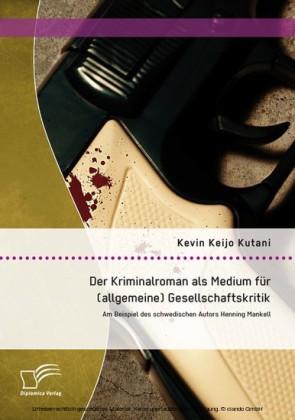 Der Kriminalroman als Medium für (allgemeine) Gesellschaftskritik: Am Beispiel des schwedischen Autors Henning Mankell