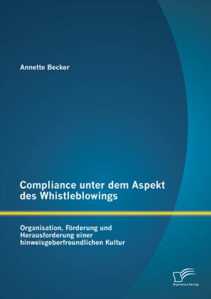 Compliance unter dem Aspekt des Whistleblowings: Organisation, Förderung und Herausforderung einer hinweisgeberfreundlichen Kultur